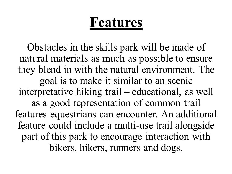 Features Obstacles in the skills park will be made of natural materials as much as possible to ensure they blend in with the natural environment.