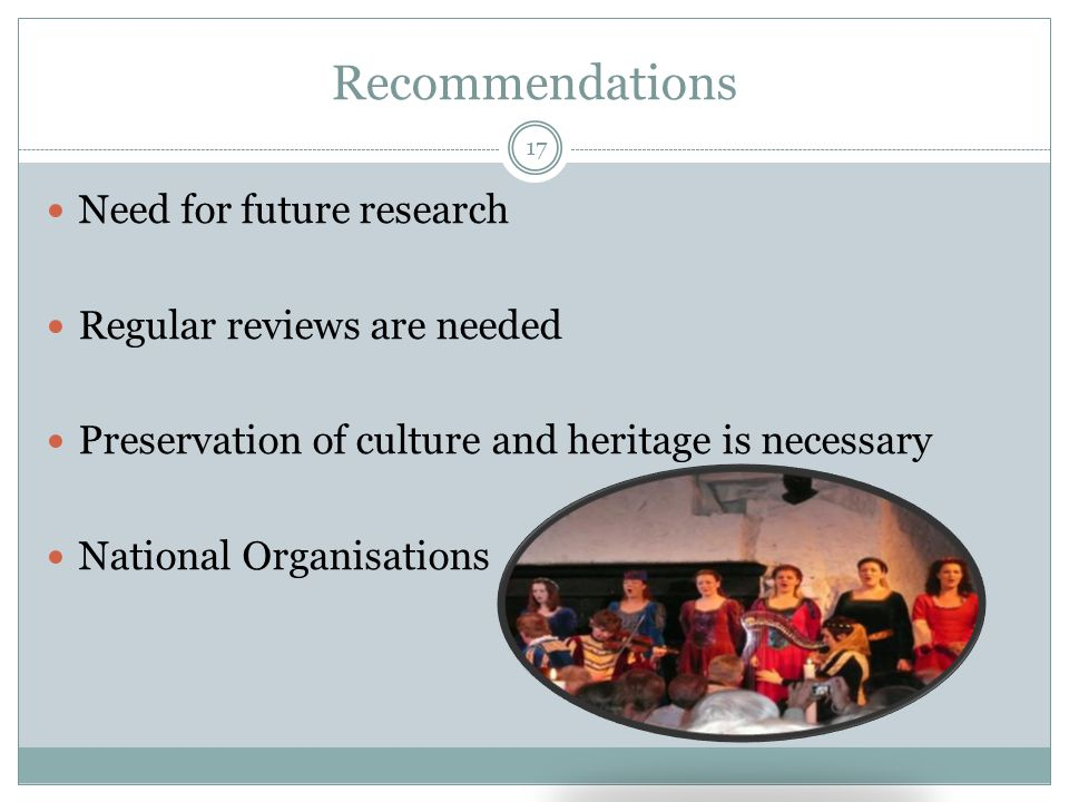 Recommendations Need for future research Regular reviews are needed Preservation of culture and heritage is necessary National Organisations 17