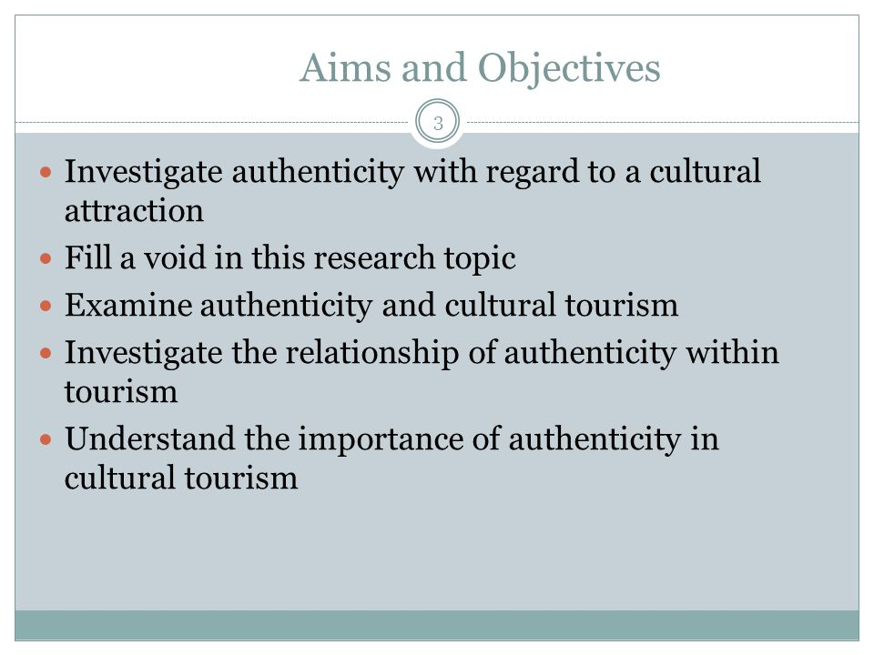 Aims and Objectives Investigate authenticity with regard to a cultural attraction Fill a void in this research topic Examine authenticity and cultural tourism Investigate the relationship of authenticity within tourism Understand the importance of authenticity in cultural tourism 3