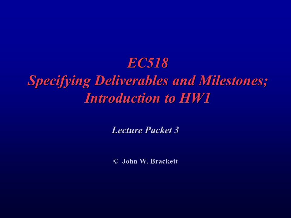 EC518 Specifying Deliverables and Milestones; Introduction to HW1 Lecture Packet 3 © John W.