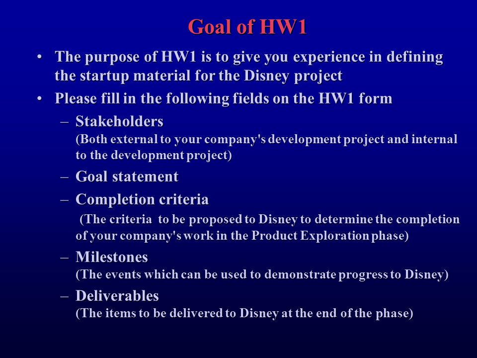 Goal of HW1 The purpose of HW1 is to give you experience in defining the startup material for the Disney projectThe purpose of HW1 is to give you experience in defining the startup material for the Disney project Please fill in the following fields on the HW1 formPlease fill in the following fields on the HW1 form –Stakeholders (Both external to your company s development project and internal to the development project) –Goal statement –Completion criteria (The criteria to be proposed to Disney to determine the completion of your company s work in the Product Exploration phase) –Milestones (The events which can be used to demonstrate progress to Disney) –Deliverables (The items to be delivered to Disney at the end of the phase)