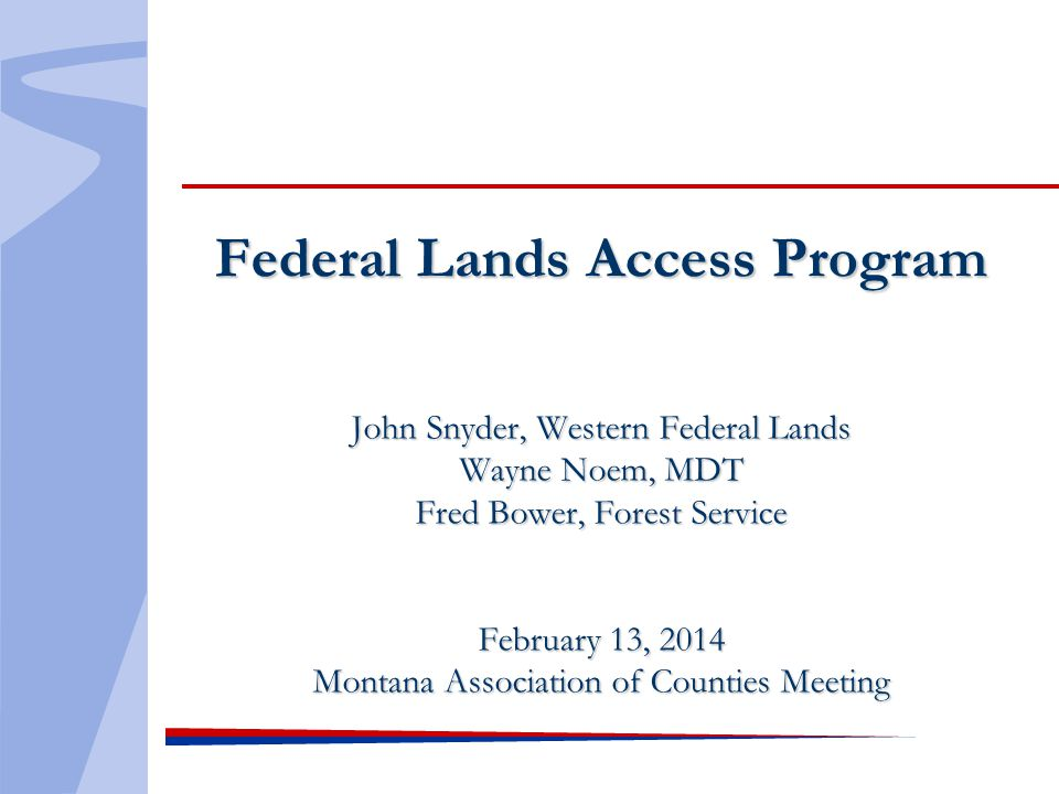 Federal Lands Access Program John Snyder, Western Federal Lands Wayne Noem, MDT Fred Bower, Forest Service February 13, 2014 Montana Association of Counties Meeting