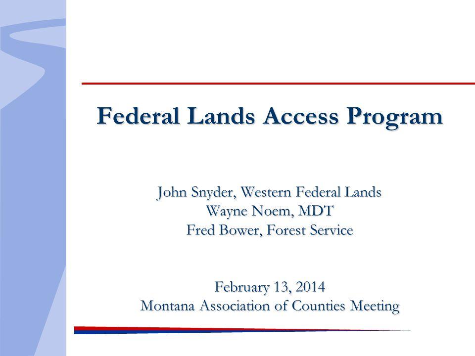 Federal Lands Access Program John Snyder, Western Federal Lands Wayne Noem, MDT Fred Bower, Forest Service February 13, 2014 Montana Association of Co