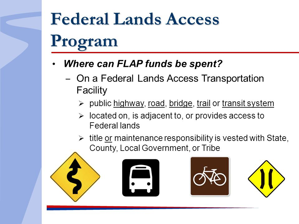 Federal Lands Access Program Where can FLAP funds be spent? On a Federal Lands Access Transportation Facility public highway, road, bridge, trail or t