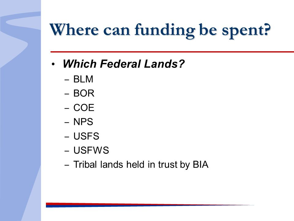Where can funding be spent? Which Federal Lands? BLM BOR COE NPS USFS USFWS Tribal lands held in trust by BIA