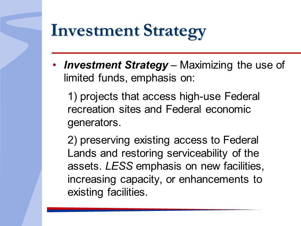 Investment Strategy Investment Strategy – Maximizing the use of limited funds, emphasis on: 1) projects that access high-use Federal recreation sites and Federal economic generators.
