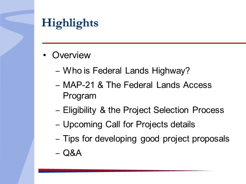 Highlights Overview Who is Federal Lands Highway? MAP-21 & The Federal Lands Access Program Eligibility & the Project Selection Process Upcoming Call