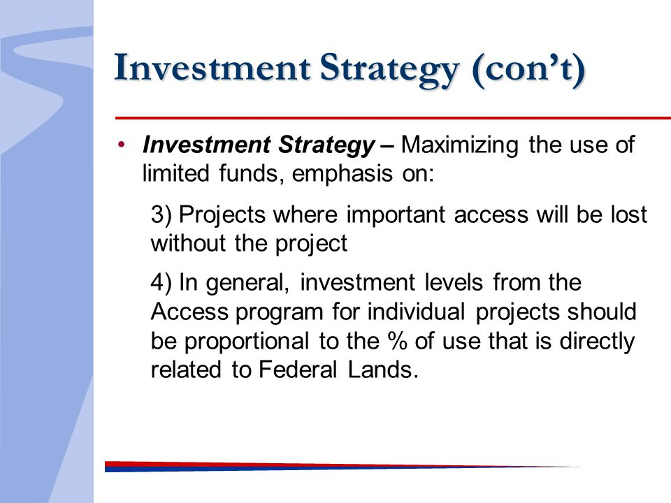 Investment Strategy (cont) Investment Strategy – Maximizing the use of limited funds, emphasis on: 3) Projects where important access will be lost wit