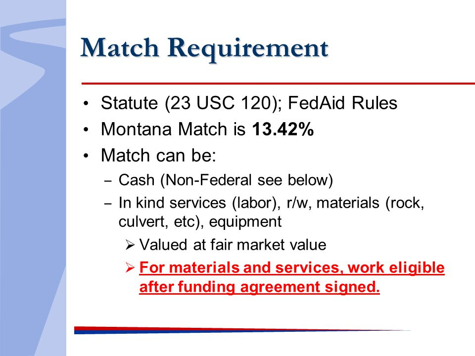 Match Requirement Statute (23 USC 120); FedAid Rules Montana Match is 13.42% Match can be: Cash (Non-Federal see below) In kind services (labor), r/w, materials (rock, culvert, etc), equipment Valued at fair market value For materials and services, work eligible after funding agreement signed.