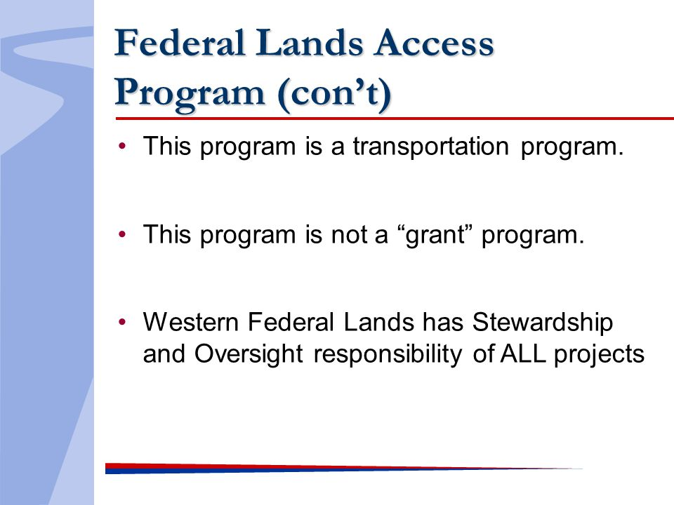 Federal Lands Access Program (cont) This program is a transportation program. This program is not a grant program. Western Federal Lands has Stewardsh