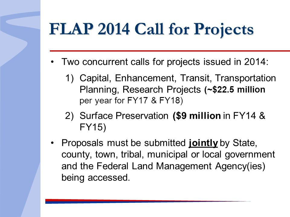 FLAP 2014 Call for Projects Two concurrent calls for projects issued in 2014: 1)Capital, Enhancement, Transit, Transportation Planning, Research Projects (~$22.5 million per year for FY17 & FY18) 2)Surface Preservation ($9 million in FY14 & FY15) Proposals must be submitted jointly by State, county, town, tribal, municipal or local government and the Federal Land Management Agency(ies) being accessed.