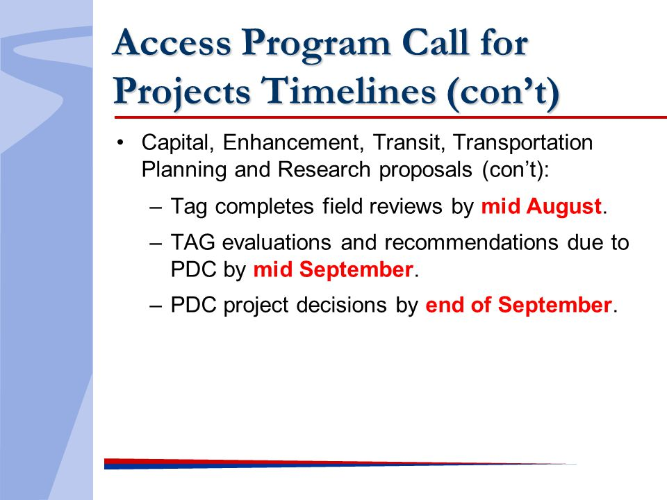 Access Program Call for Projects Timelines (cont) Capital, Enhancement, Transit, Transportation Planning and Research proposals (cont): –Tag completes