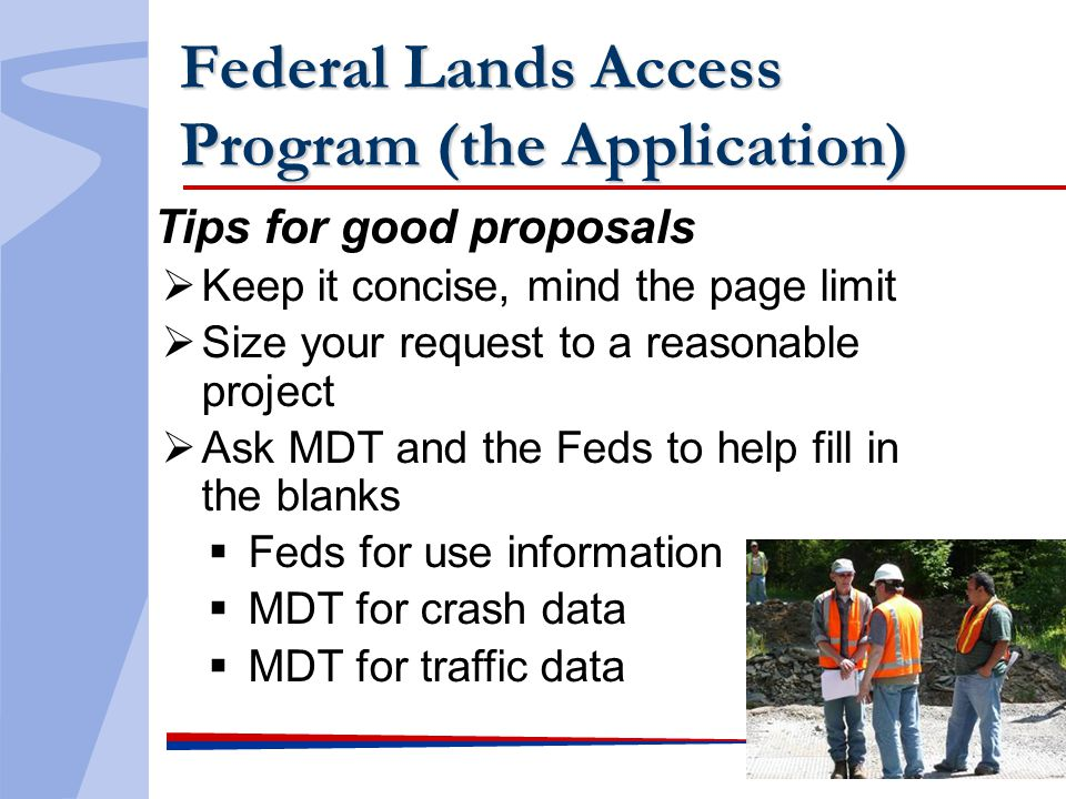 Federal Lands Access Program (the Application) Tips for good proposals Keep it concise, mind the page limit Size your request to a reasonable project Ask MDT and the Feds to help fill in the blanks Feds for use information MDT for crash data MDT for traffic data