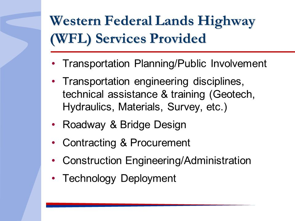 Western Federal Lands Highway (WFL) Services Provided Transportation Planning/Public Involvement Transportation engineering disciplines, technical assistance & training (Geotech, Hydraulics, Materials, Survey, etc.) Roadway & Bridge Design Contracting & Procurement Construction Engineering/Administration Technology Deployment
