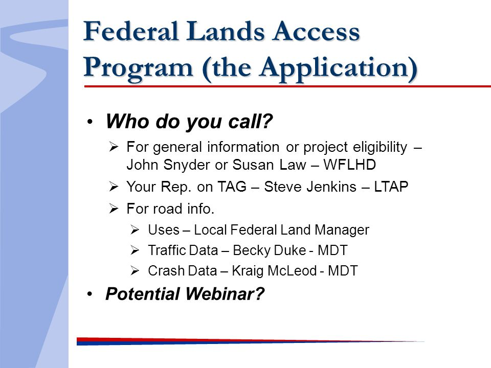 Federal Lands Access Program (the Application) Who do you call? For general information or project eligibility – John Snyder or Susan Law – WFLHD Your