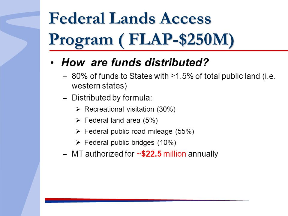 Federal Lands Access Program ( FLAP-$250M) How are funds distributed? 80% of funds to States with 1.5% of total public land (i.e. western states) Dist
