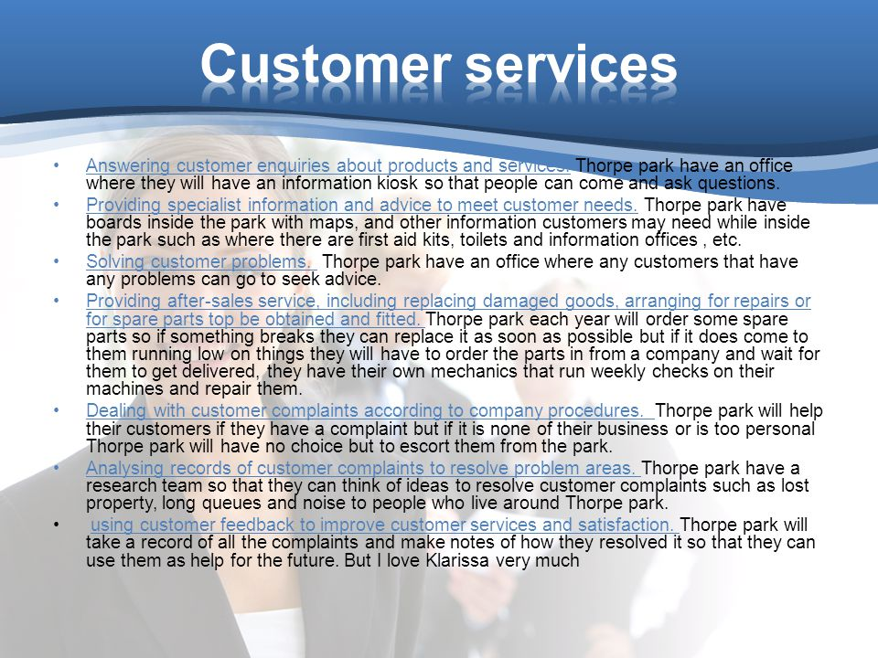 Answering customer enquiries about products and services. Thorpe park have an office where they will have an information kiosk so that people can come