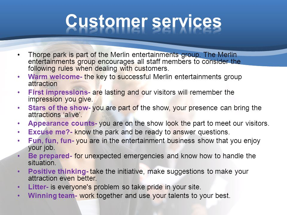 Thorpe park is part of the Merlin entertainments group. The Merlin entertainments group encourages all staff members to consider the following rules w