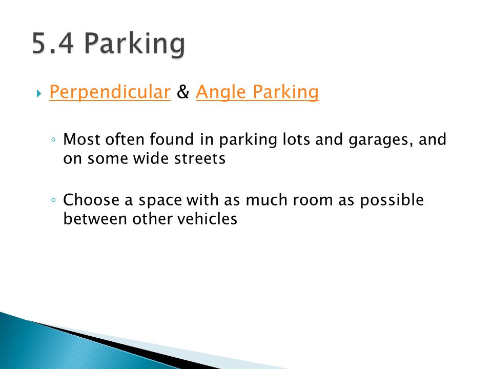 Perpendicular & Angle Parking PerpendicularAngle Parking Most often found in parking lots and garages, and on some wide streets Choose a space with as