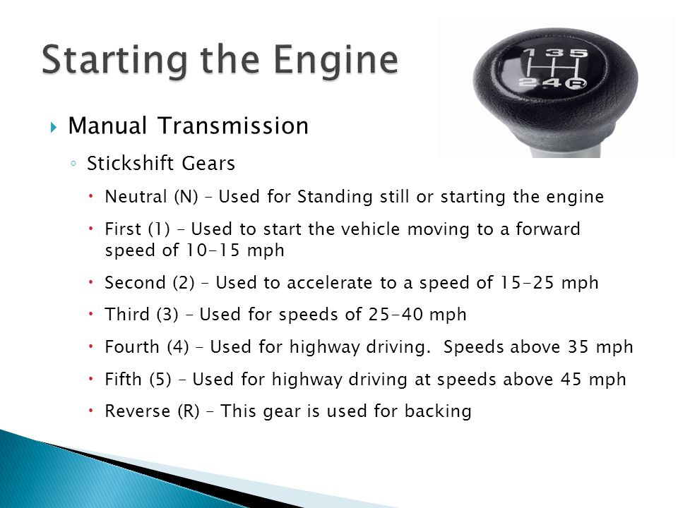 Manual Transmission Stickshift Gears Neutral (N) – Used for Standing still or starting the engine First (1) – Used to start the vehicle moving to a fo