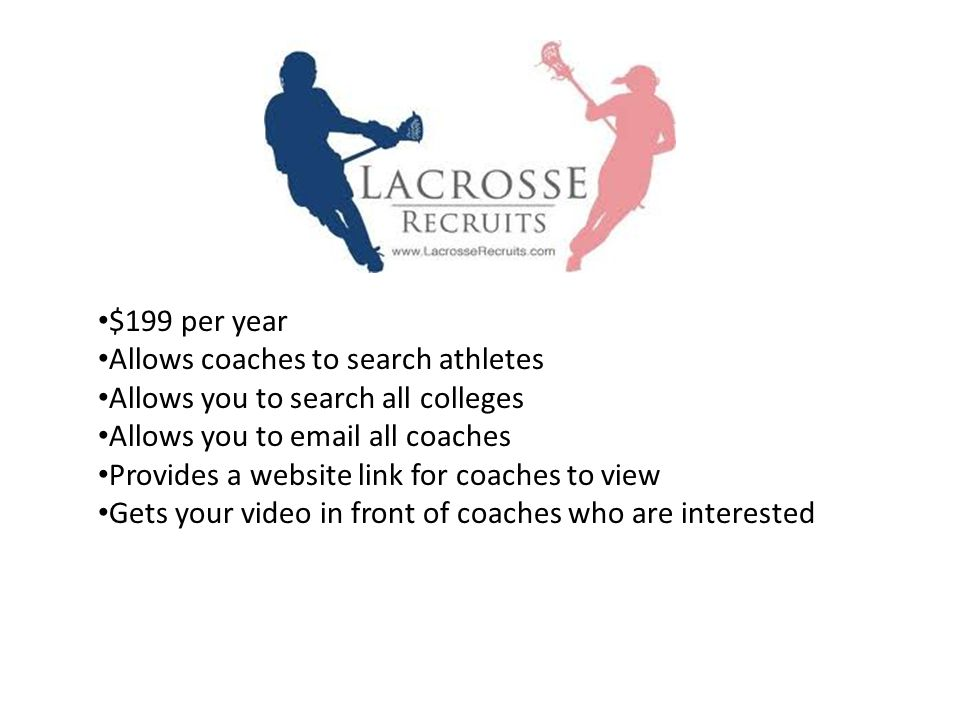 $199 per year Allows coaches to search athletes Allows you to search all colleges Allows you to email all coaches Provides a website link for coaches to view Gets your video in front of coaches who are interested