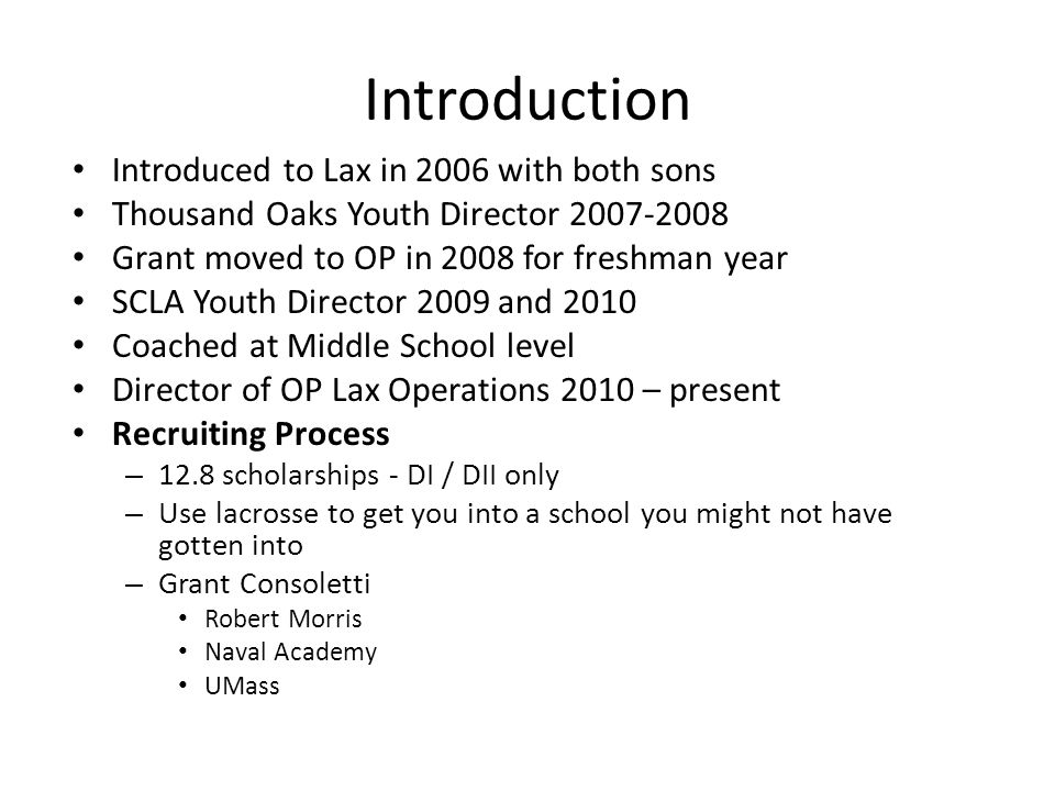 Introduction Introduced to Lax in 2006 with both sons Thousand Oaks Youth Director 2007-2008 Grant moved to OP in 2008 for freshman year SCLA Youth Director 2009 and 2010 Coached at Middle School level Director of OP Lax Operations 2010 – present Recruiting Process – 12.8 scholarships - DI / DII only – Use lacrosse to get you into a school you might not have gotten into – Grant Consoletti Robert Morris Naval Academy UMass