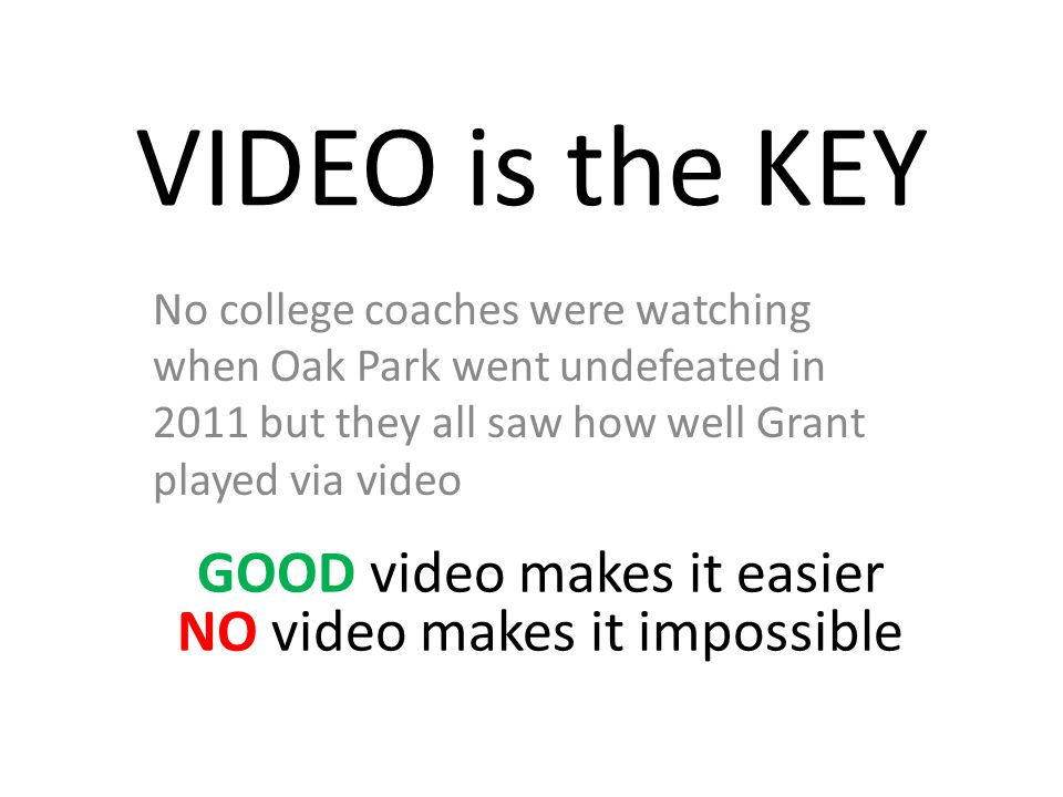 VIDEO is the KEY No college coaches were watching when Oak Park went undefeated in 2011 but they all saw how well Grant played via video GOOD video makes it easier NO video makes it impossible