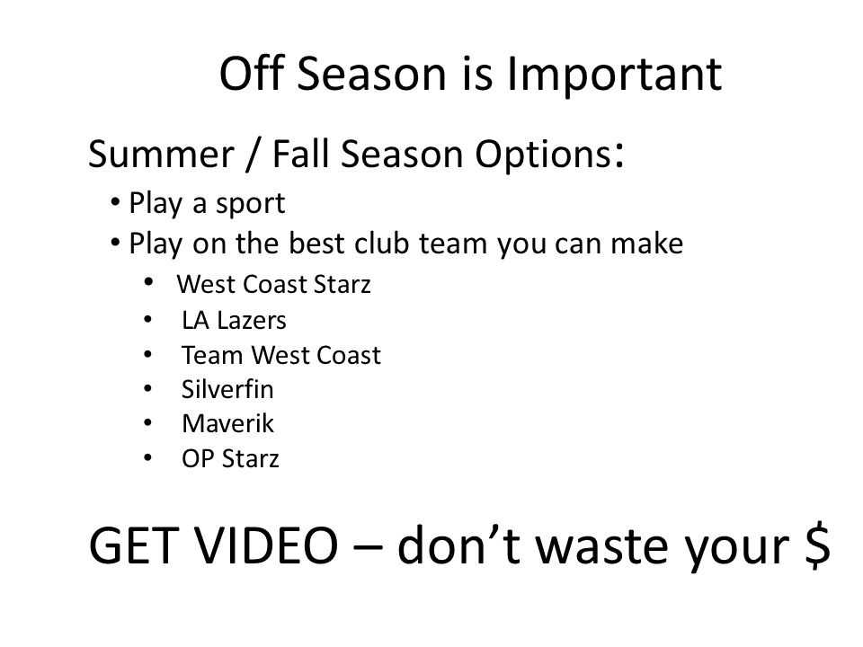 Off Season is Important Summer / Fall Season Options : Play a sport Play on the best club team you can make West Coast Starz LA Lazers Team West Coast Silverfin Maverik OP Starz GET VIDEO – dont waste your $