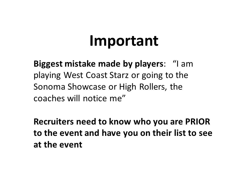 Important Biggest mistake made by players: I am playing West Coast Starz or going to the Sonoma Showcase or High Rollers, the coaches will notice me Recruiters need to know who you are PRIOR to the event and have you on their list to see at the event