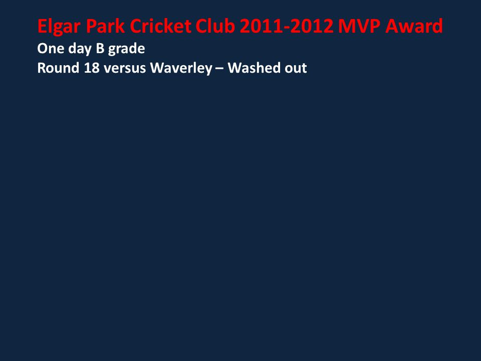 Elgar Park Cricket Club 2011-2012 MVP Award One day B grade Round 18 versus Waverley – Washed out