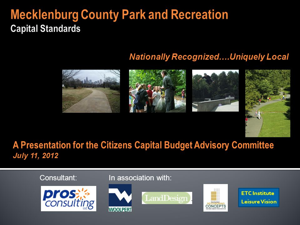 Consultant: In association with: ETC Institute Leisure Vision Nationally Recognized….Uniquely Local A Presentation for the Citizens Capital Budget Advisory Committee July 11, 2012