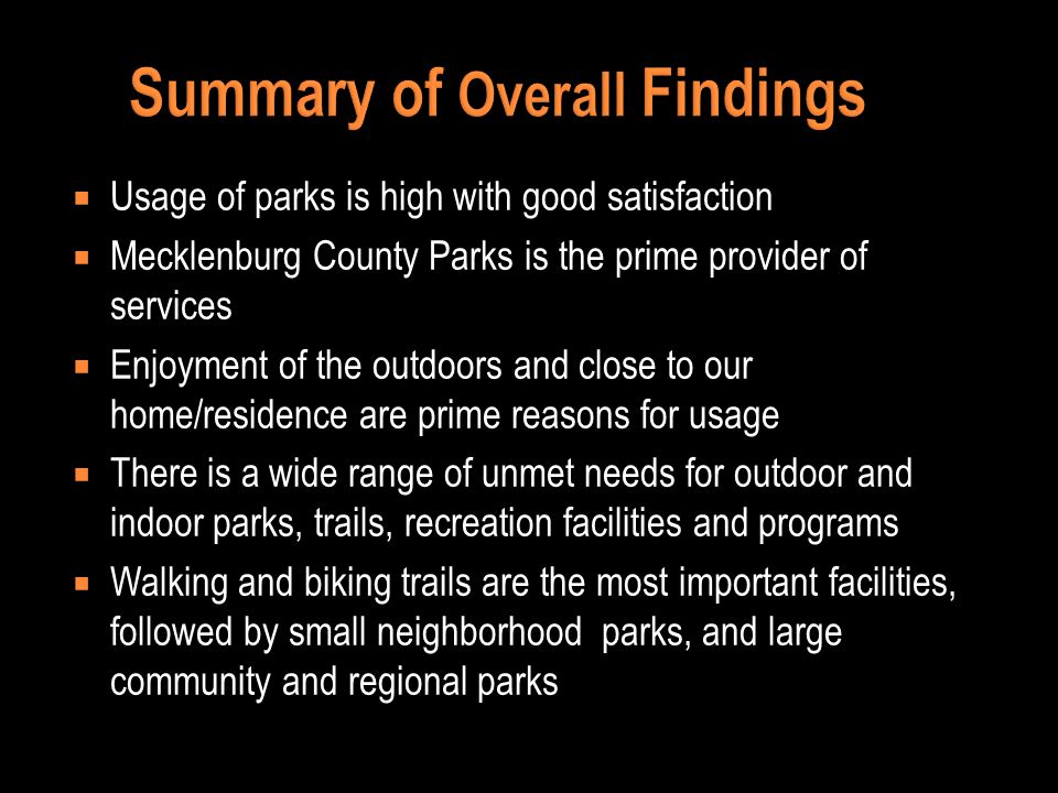 Summary of Overall Findings Usage of parks is high with good satisfaction Mecklenburg County Parks is the prime provider of services Enjoyment of the outdoors and close to our home/residence are prime reasons for usage There is a wide range of unmet needs for outdoor and indoor parks, trails, recreation facilities and programs Walking and biking trails are the most important facilities, followed by small neighborhood parks, and large community and regional parks