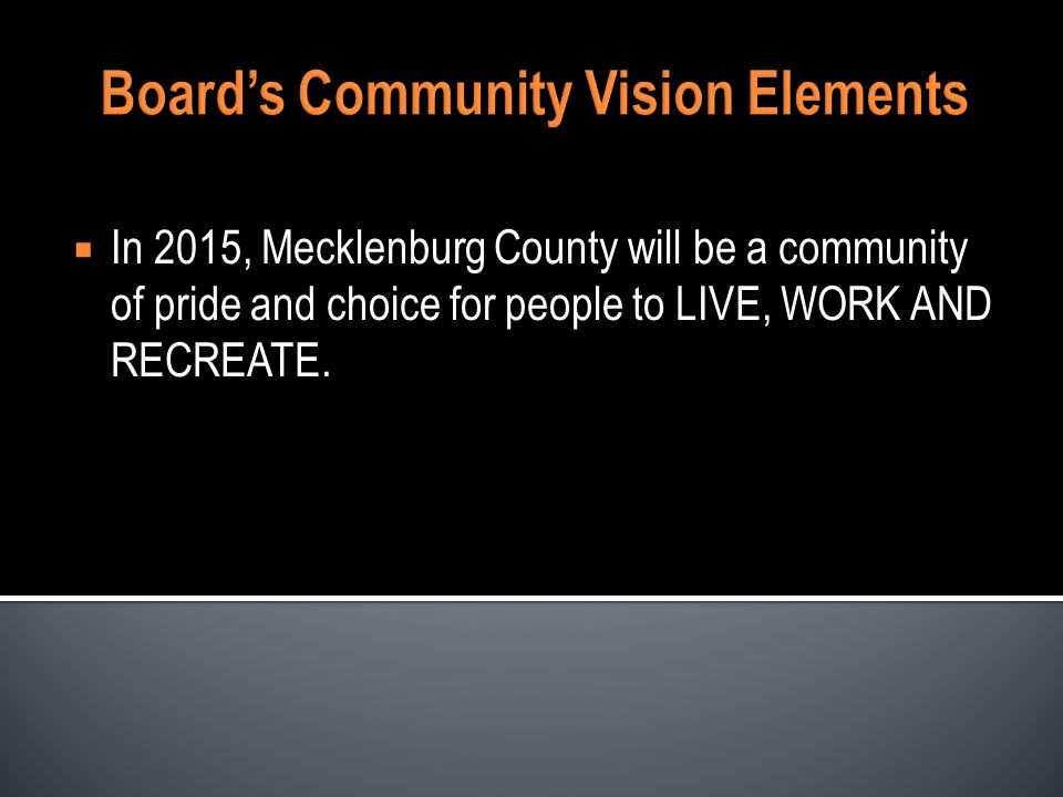 Boards Community Vision Elements In 2015, Mecklenburg County will be a community of pride and choice for people to LIVE, WORK AND RECREATE.