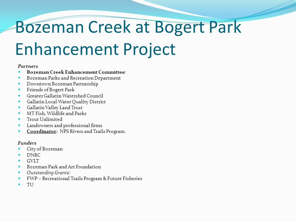 Bozeman Creek at Bogert Park Enhancement Project Partners Bozeman Creek Enhancement Committee: Bozeman Parks and Recreation Department Downtown Bozeman Partnership Friends of Bogert Park Greater Gallatin Watershed Council Gallatin Local Water Quality District Gallatin Valley Land Trust MT Fish, Wildlife and Parks Trout Unlimited Landowners and professional firms Coordinator: NPS Rivers and Trails Program.