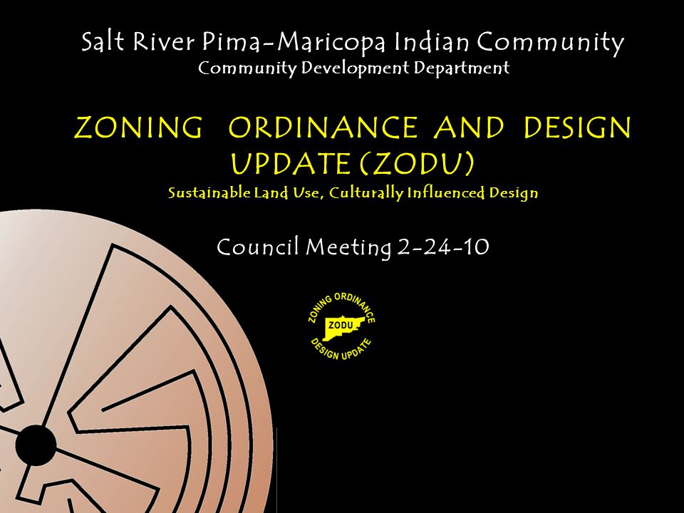 Salt River Pima-Maricopa Indian Community Community Development Department ZONING ORDINANCE AND DESIGN UPDATE (ZODU) Sustainable Land Use, Culturally Influenced Design Council Meeting 2-24-10