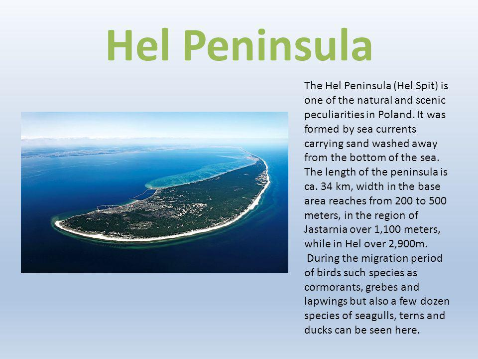 Hel Peninsula The Hel Peninsula (Hel Spit) is one of the natural and scenic peculiarities in Poland. It was formed by sea currents carrying sand washe