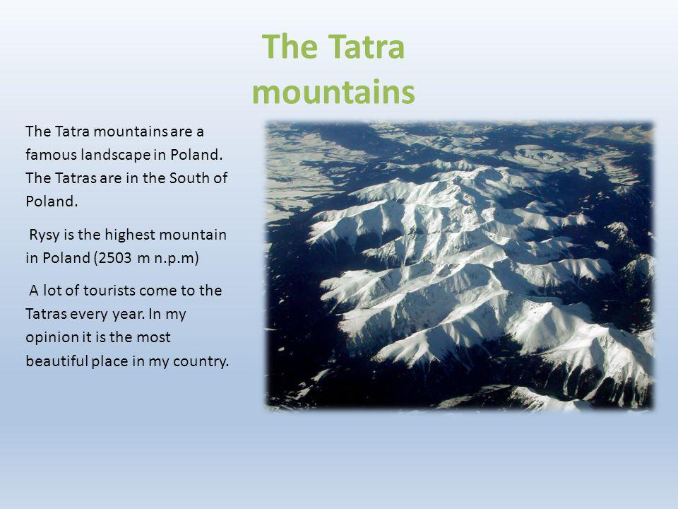 The Tatra mountains are a famous landscape in Poland. The Tatras are in the South of Poland. Rysy is the highest mountain in Poland (2503 m n.p.m) A l