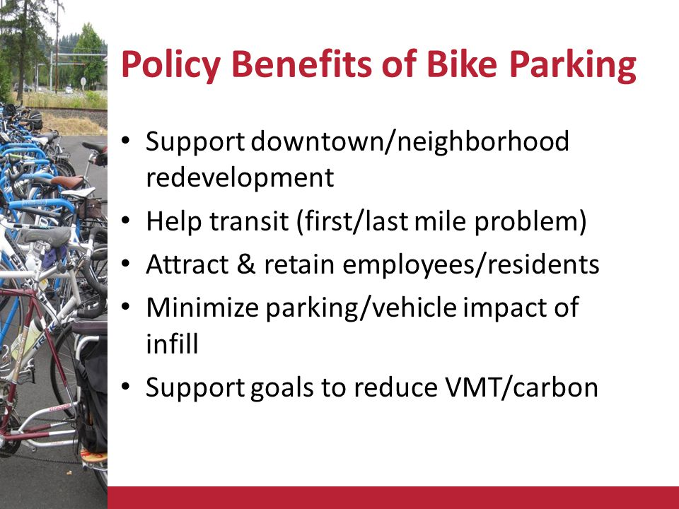 Policy Benefits of Bike Parking Support downtown/neighborhood redevelopment Help transit (first/last mile problem) Attract & retain employees/residents Minimize parking/vehicle impact of infill Support goals to reduce VMT/carbon