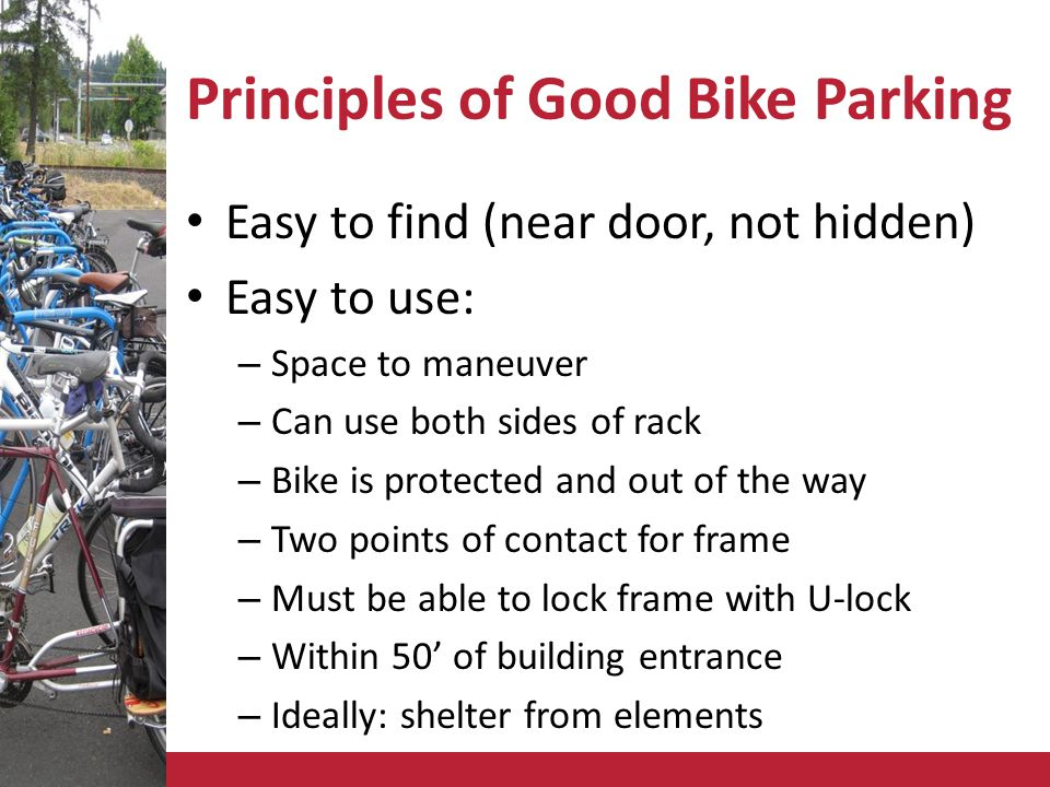 Principles of Good Bike Parking Easy to find (near door, not hidden) Easy to use: – Space to maneuver – Can use both sides of rack – Bike is protected and out of the way – Two points of contact for frame – Must be able to lock frame with U-lock – Within 50 of building entrance – Ideally: shelter from elements