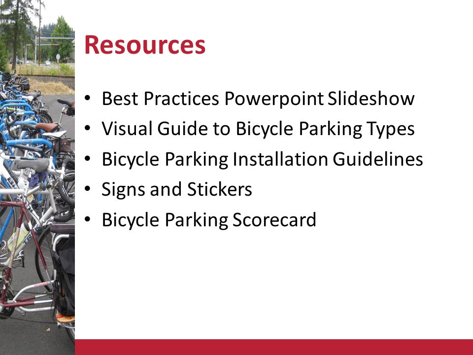 Resources Best Practices Powerpoint Slideshow Visual Guide to Bicycle Parking Types Bicycle Parking Installation Guidelines Signs and Stickers Bicycle Parking Scorecard
