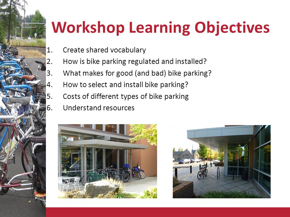 Workshop Learning Objectives 1.Create shared vocabulary 2.How is bike parking regulated and installed.