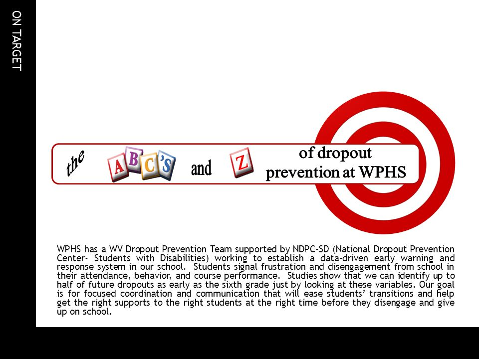 ON TARGET WPHS has a WV Dropout Prevention Team supported by NDPC-SD (National Dropout Prevention Center- Students with Disabilities) working to establish a data-driven early warning and response system in our school.