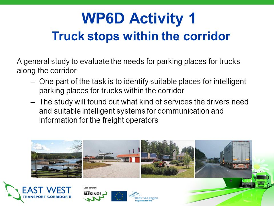Truck Stop Guideline for the Corridor The transport systems is not national, it is regional and European To create ONE corridor, the driver should know when to expect a possibility to stop The proposal –3 levels to meet different needs –The truck driver should have the possibility to stop, in minimum, every 30 kilometre, in the entire corridor –Each stop should at least have a toilet