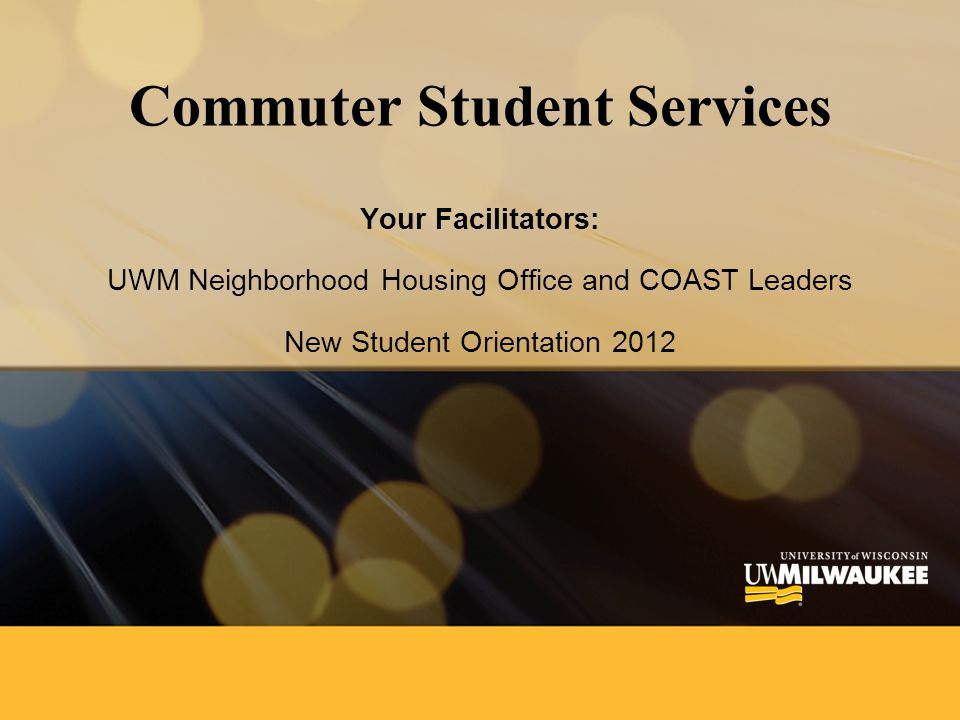 Commuter Student Services Your Facilitators: UWM Neighborhood Housing Office and COAST Leaders New Student Orientation 2012