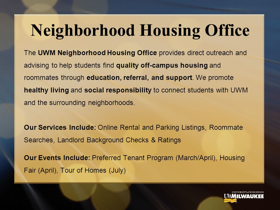 Neighborhood Housing Office The UWM Neighborhood Housing Office provides direct outreach and advising to help students find quality off-campus housing and roommates through education, referral, and support.