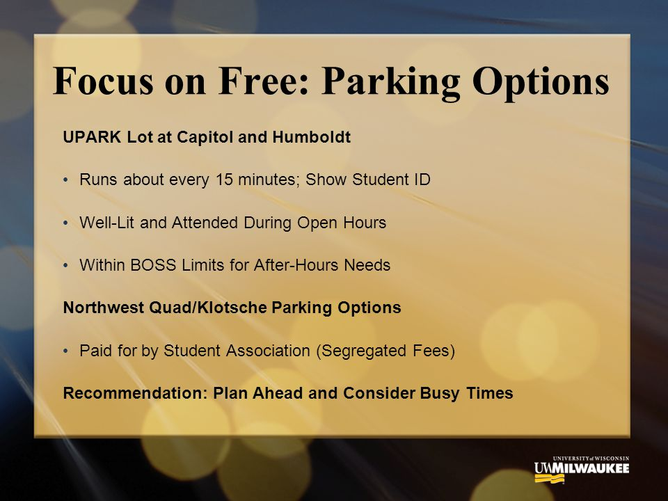 Focus on Free: Parking Options UPARK Lot at Capitol and Humboldt Runs about every 15 minutes; Show Student ID Well-Lit and Attended During Open Hours Within BOSS Limits for After-Hours Needs Northwest Quad/Klotsche Parking Options Paid for by Student Association (Segregated Fees) Recommendation: Plan Ahead and Consider Busy Times