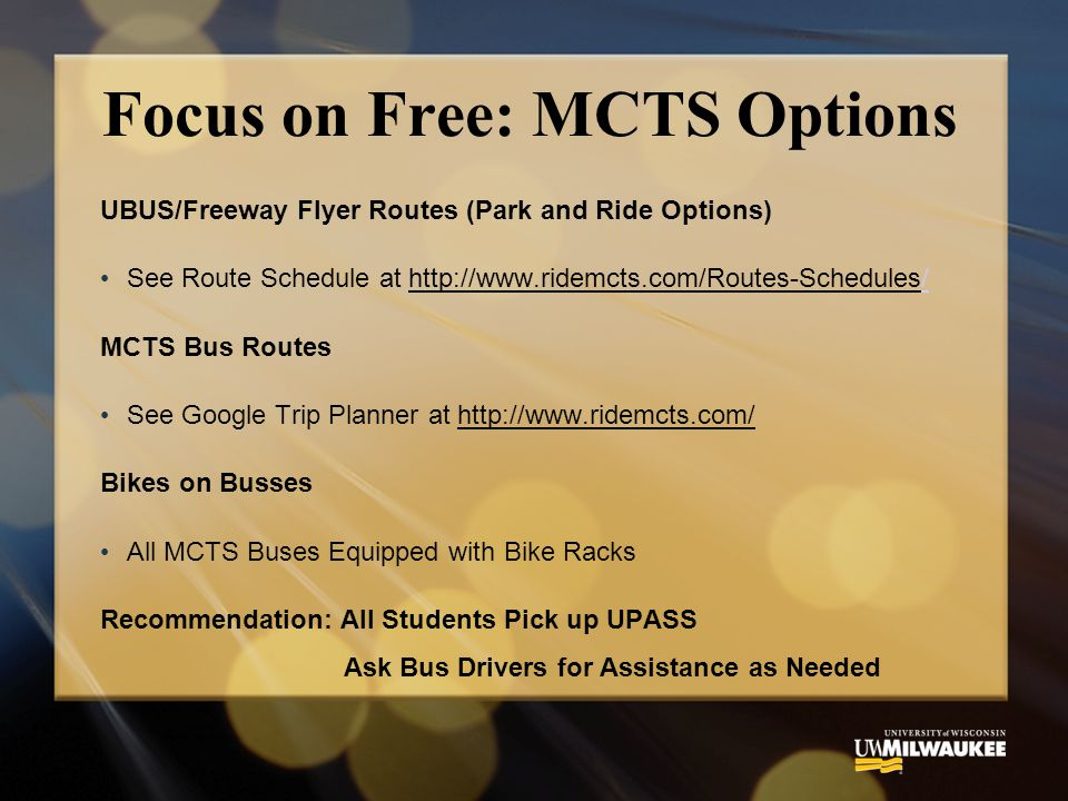 Focus on Free: MCTS Options UBUS/Freeway Flyer Routes (Park and Ride Options) See Route Schedule at   MCTS Bus Routes See Google Trip Planner at   Bikes on Busses All MCTS Buses Equipped with Bike Racks Recommendation: All Students Pick up UPASS Ask Bus Drivers for Assistance as Needed