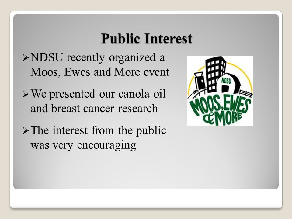 NDSU recently organized a Moos, Ewes and More event We presented our canola oil and breast cancer research The interest from the public was very encouraging Public Interest