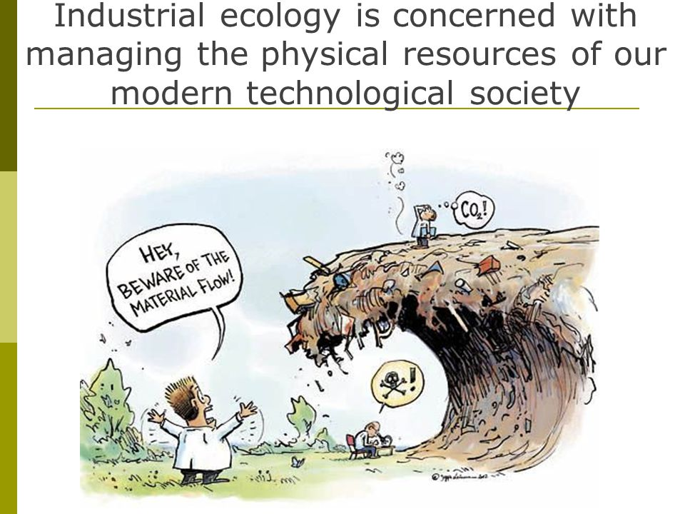 Industrial ecology is concerned with managing the physical resources of our modern technological society