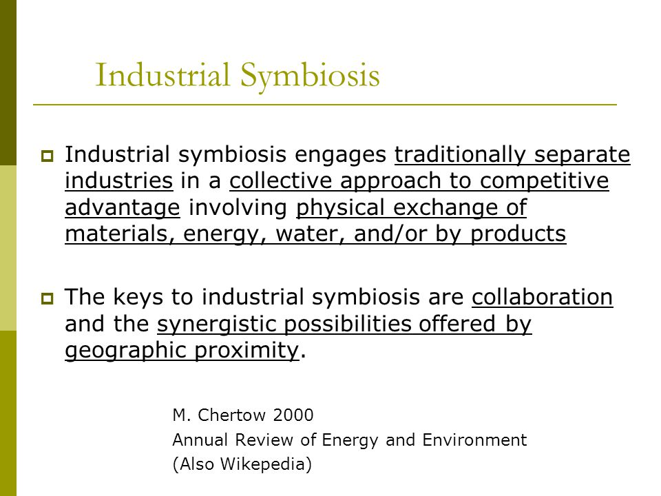 Industrial Symbiosis Industrial symbiosis engages traditionally separate industries in a collective approach to competitive advantage involving physic